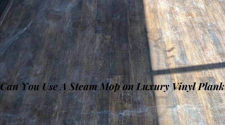 Can You Use A Steam Mop on Luxury Vinyl Plank